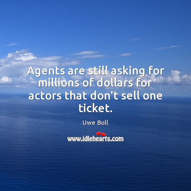 Agents are still asking for millions of dollars for actors that don't sell one ticket. Uwe Boll Picture Quote