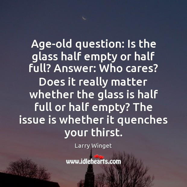 Age-old question: Is the glass half empty or half full? Answer: Who Image