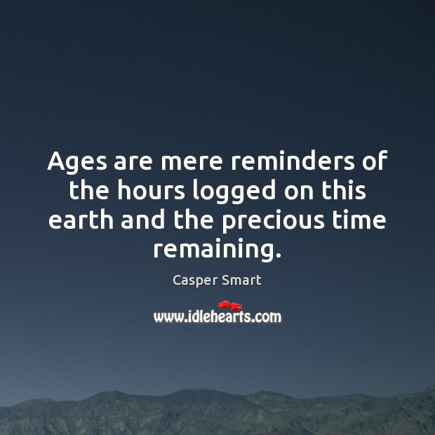 Ages are mere reminders of the hours logged on this earth and the precious time remaining. Image