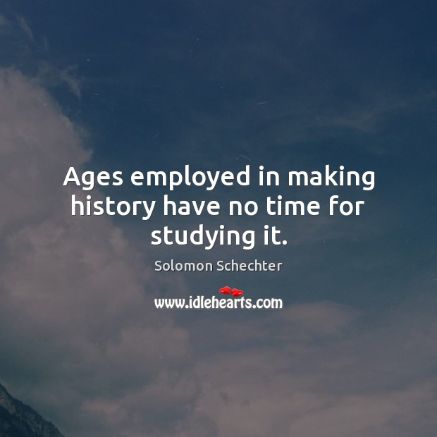 Ages employed in making history have no time for studying it. Image