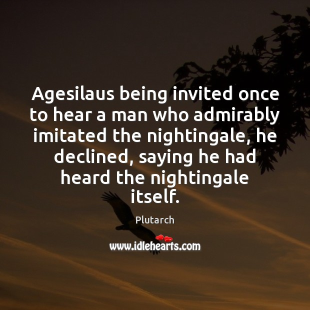 Agesilaus being invited once to hear a man who admirably imitated the Plutarch Picture Quote