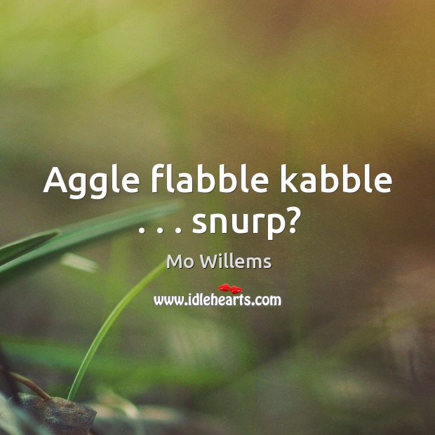Aggle flabble kabble . . . snurp? Mo Willems Picture Quote