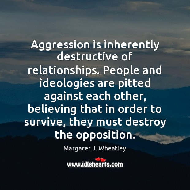 Image, Aggression is inherently destructive of relationships. People and ideologies are pitted against