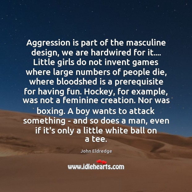 Aggression is part of the masculine design, we are hardwired for it…. Image