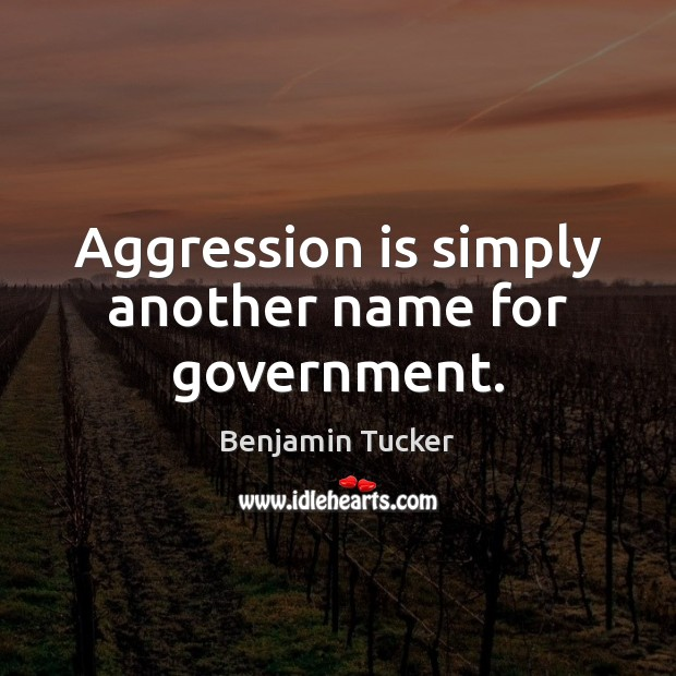 Aggression is simply another name for government. Benjamin Tucker Picture Quote