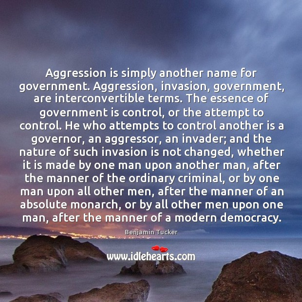 Aggression is simply another name for government. Aggression, invasion, government, are interconvertible Benjamin Tucker Picture Quote