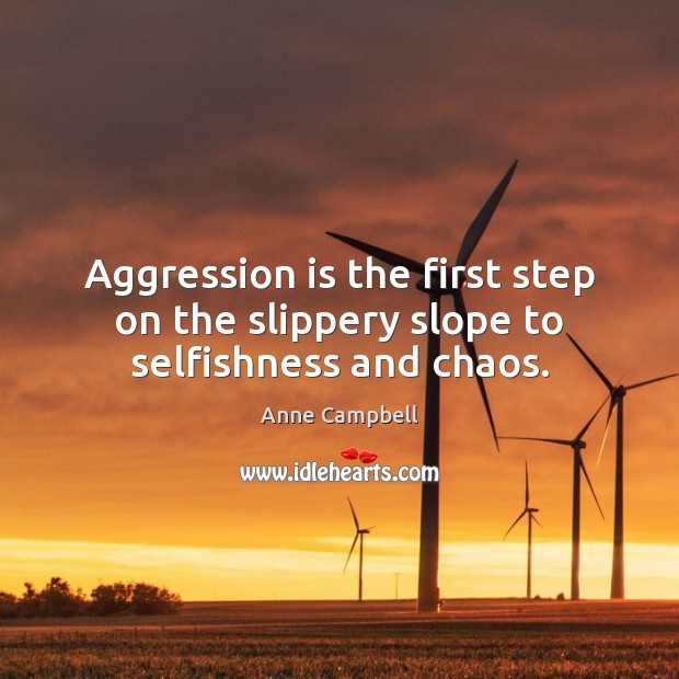 Image, Aggression is the first step on the slippery slope to selfishness and chaos.