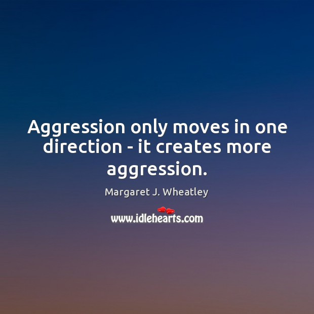 Aggression only moves in one direction – it creates more aggression. Margaret J. Wheatley Picture Quote