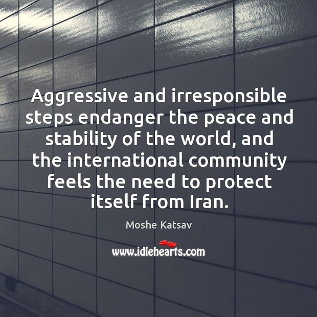 Aggressive and irresponsible steps endanger the peace and stability of the world Moshe Katsav Picture Quote