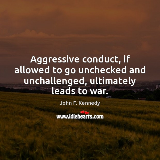 Aggressive conduct, if allowed to go unchecked and unchallenged, ultimately leads to war. Image