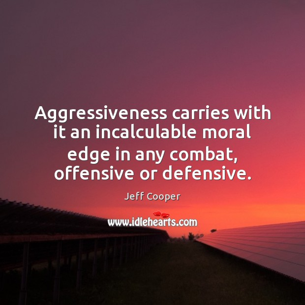 Aggressiveness carries with it an incalculable moral edge in any combat, offensive Image