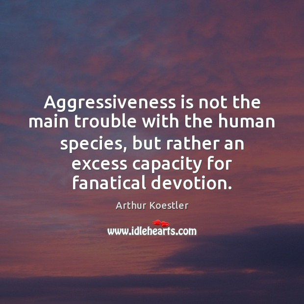 Aggressiveness is not the main trouble with the human species, but rather Image