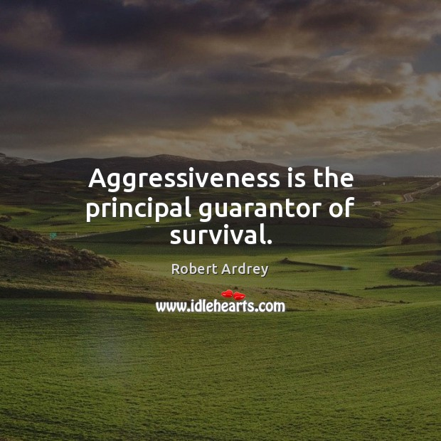Image, Aggressiveness is the principal guarantor of survival.