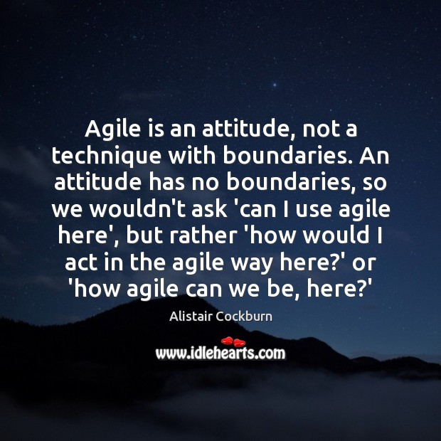 Image, Agile is an attitude, not a technique with boundaries. An attitude has