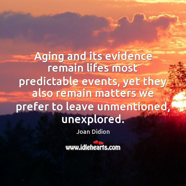 Aging and its evidence remain lifes most predictable events, yet they also Joan Didion Picture Quote