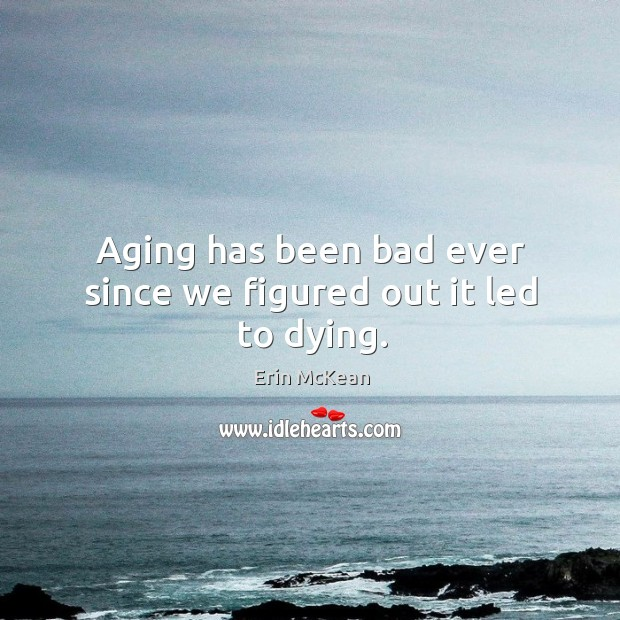 Aging has been bad ever since we figured out it led to dying. Erin McKean Picture Quote