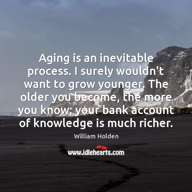 Aging is an inevitable process. I surely wouldn't want to grow younger. Image