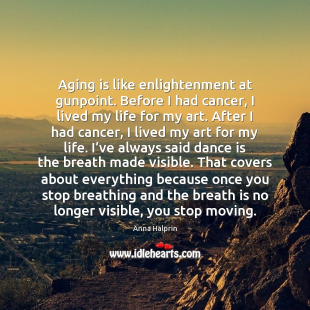 Aging is like enlightenment at gunpoint. Before I had cancer, I lived Image