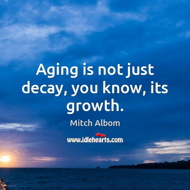 Aging is not just decay, you know, its growth. Mitch Albom Picture Quote
