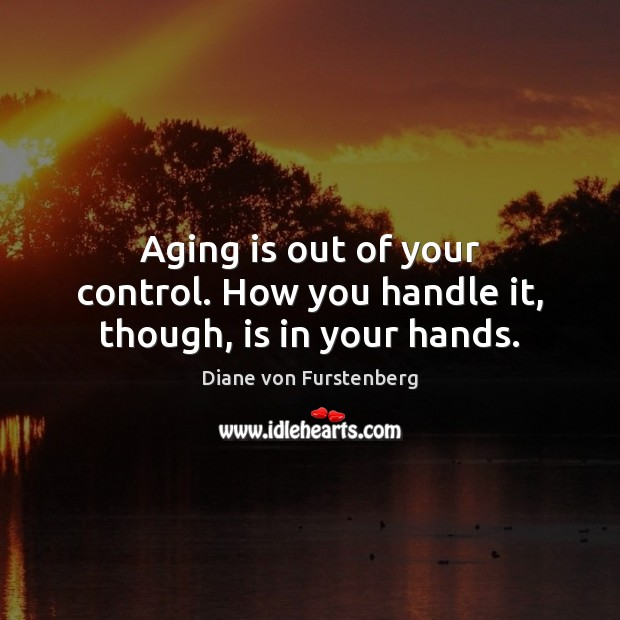 Aging is out of your control. How you handle it, though, is in your hands. Diane von Furstenberg Picture Quote