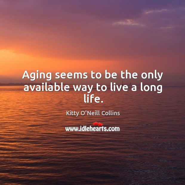 Aging seems to be the only available way to live a long life. Image