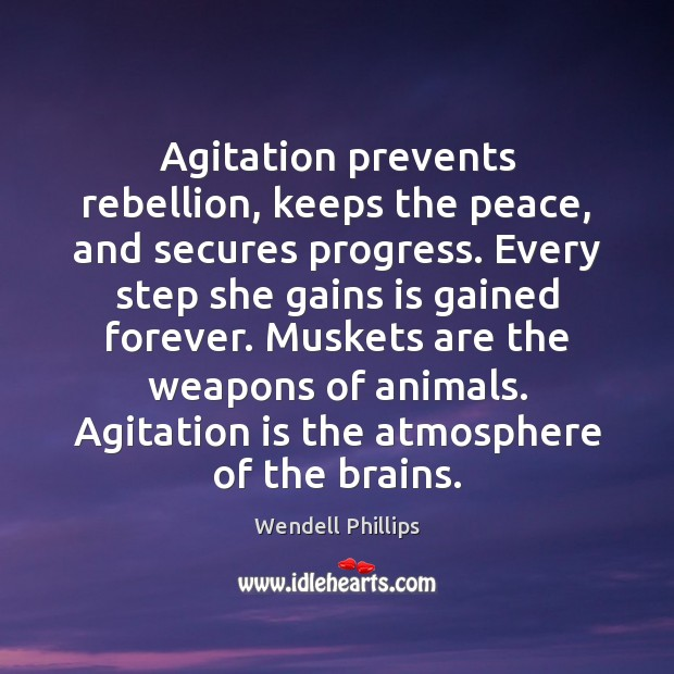Agitation prevents rebellion, keeps the peace, and secures progress. Every step she Wendell Phillips Picture Quote