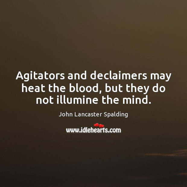 Agitators and declaimers may heat the blood, but they do not illumine the mind. John Lancaster Spalding Picture Quote