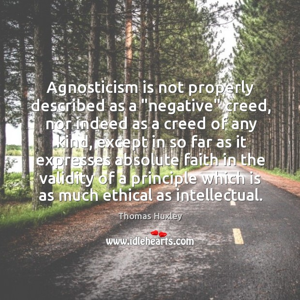 """Agnosticism is not properly described as a """"negative"""" creed, nor indeed as Image"""