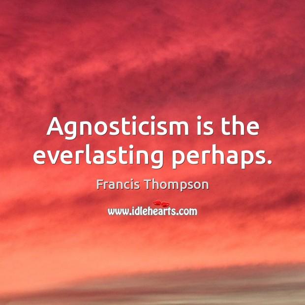 Agnosticism is the everlasting perhaps. Image