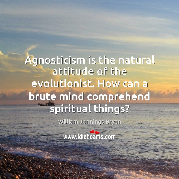 Image, Agnosticism is the natural attitude of the evolutionist. How can a brute