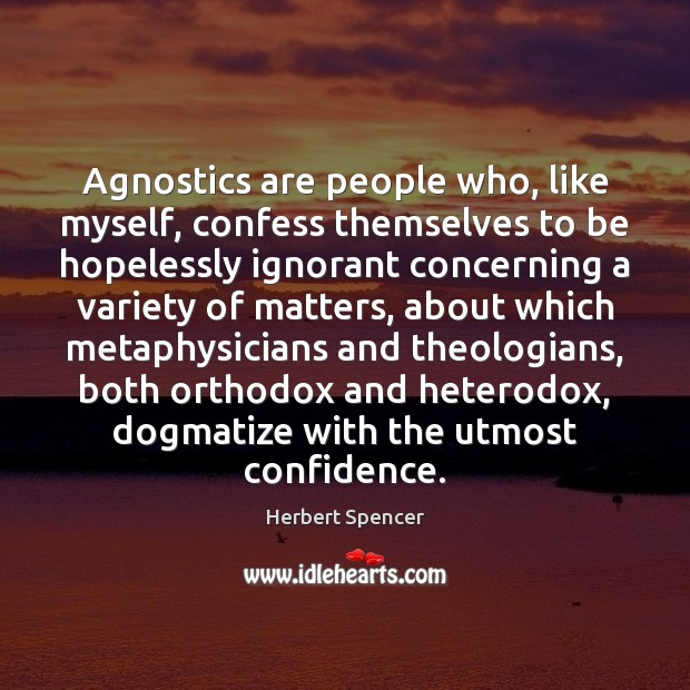 Image, Agnostics are people who, like myself, confess themselves to be hopelessly ignorant