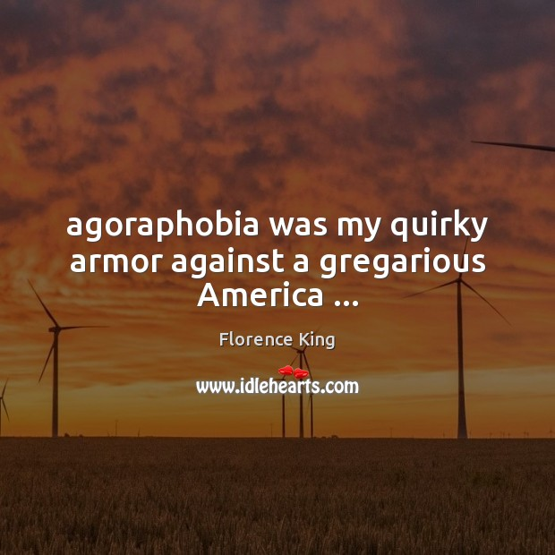 Agoraphobia was my quirky armor against a gregarious America … Florence King Picture Quote