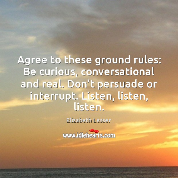 Agree to these ground rules: Be curious, conversational and real. Don't persuade Elizabeth Lesser Picture Quote