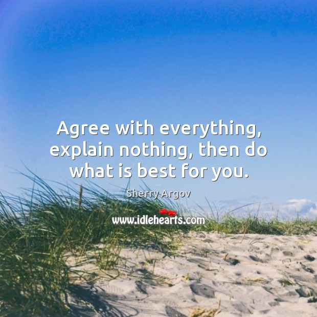 Agree with everything, explain nothing, then do what is best for you. Image