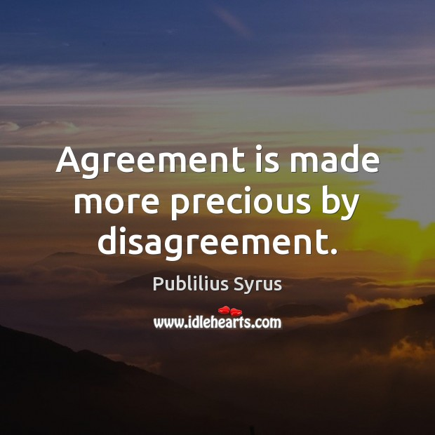 Agreement is made more precious by disagreement. Publilius Syrus Picture Quote