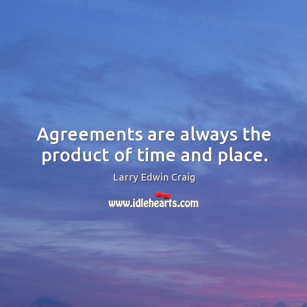 Agreements are always the product of time and place. Larry Edwin Craig Picture Quote