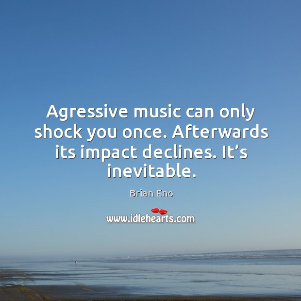 Agressive music can only shock you once. Afterwards its impact declines. It's inevitable. Image