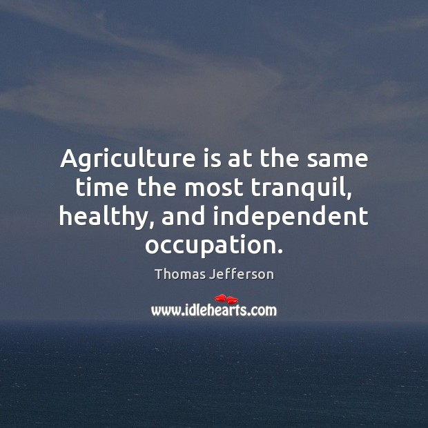 Agriculture is at the same time the most tranquil, healthy, and independent occupation. Agriculture Quotes Image
