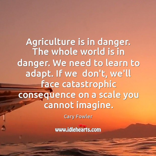 Agriculture is in danger. The whole world is in danger. We need Agriculture Quotes Image