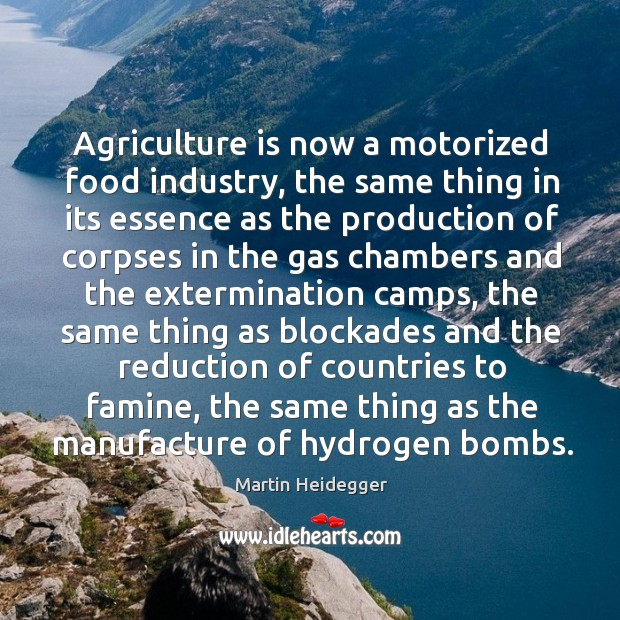 Agriculture is now a motorized food industry, the same thing in its essence as the production Agriculture Quotes Image