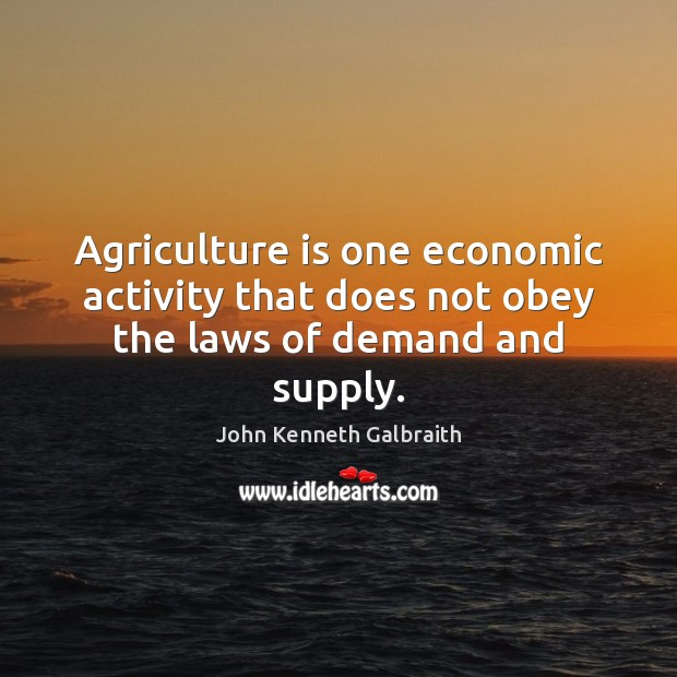 Agriculture is one economic activity that does not obey the laws of demand and supply. Agriculture Quotes Image
