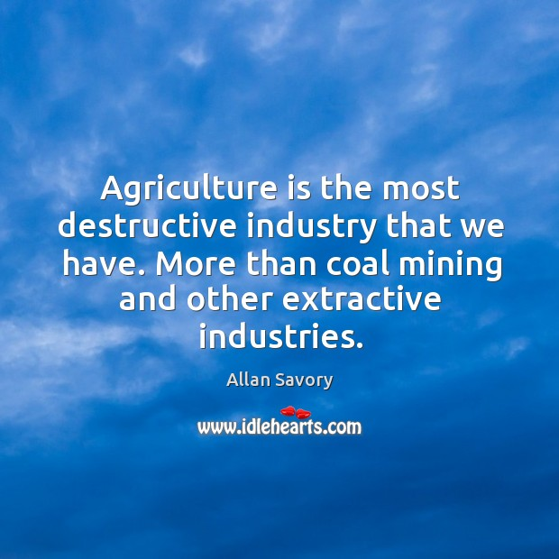 Agriculture is the most destructive industry that we have. More than coal Agriculture Quotes Image