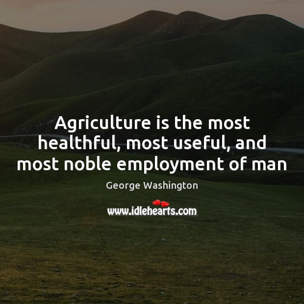 Agriculture is the most healthful, most useful, and most noble employment of man Agriculture Quotes Image