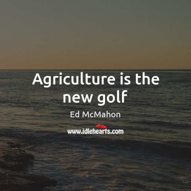 Agriculture is the new golf Agriculture Quotes Image