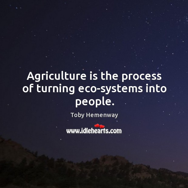 Agriculture is the process of turning eco-systems into people. Agriculture Quotes Image