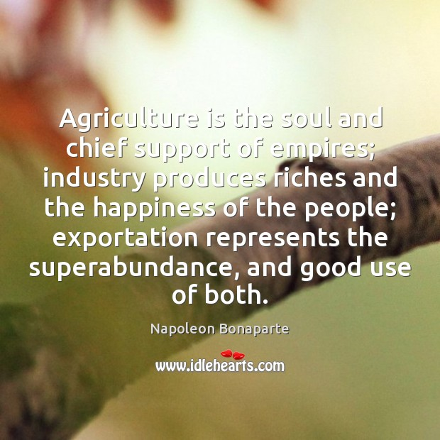 Agriculture is the soul and chief support of empires; industry produces riches Agriculture Quotes Image