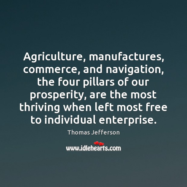 Agriculture, manufactures, commerce, and navigation, the four pillars of our prosperity, are Image