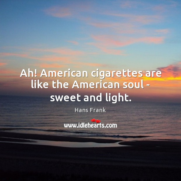 Ah! American cigarettes are like the American soul – sweet and light. Image