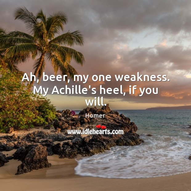 Image, Ah, beer, my one weakness. My Achille's heel, if you will.