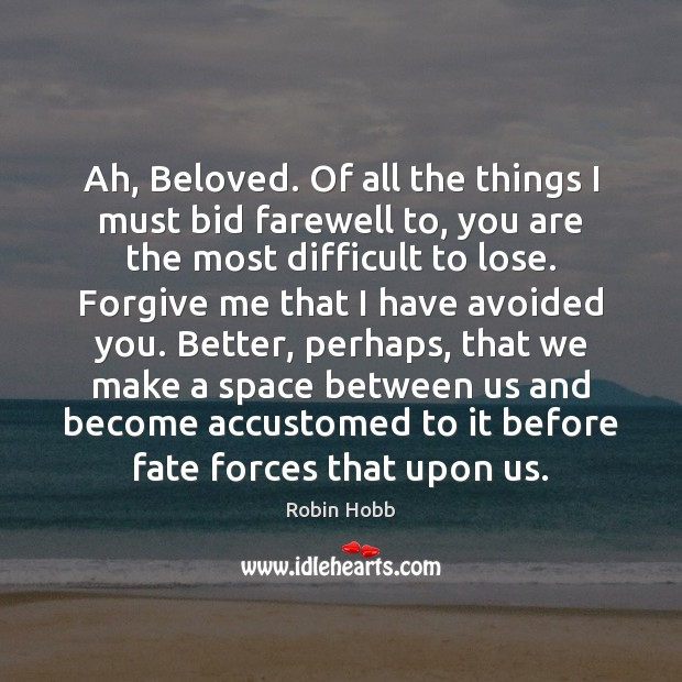 Ah, Beloved. Of all the things I must bid farewell to, you Robin Hobb Picture Quote